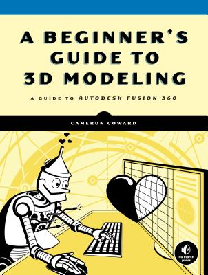 A Beginner's Guide to 3D Modeling: A Guide to Autodesk Fusion 360-cover
