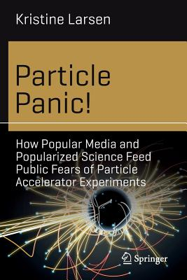 Particle Panic!: How Popular Media and Popularized Science Feed Public Fears of Particle Accelerator Experiments-cover