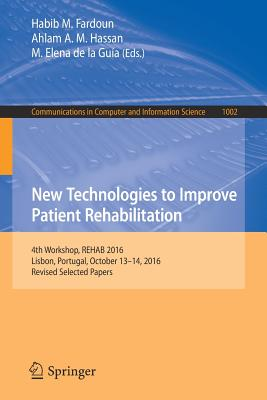 New Technologies to Improve Patient Rehabilitation: 4th Workshop, Rehab 2016, Lisbon, Portugal, October 13-14, 2016, Revised Selected Papers-cover
