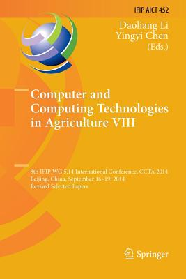 Computer and Computing Technologies in Agriculture VIII: 8th Ifip Wg 5.14 International Conference, Ccta 2014, Beijing, China, September 16-19, 2014,-cover