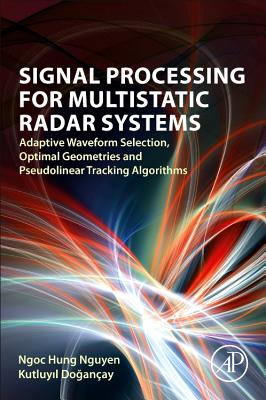 Signal Processing for Multistatic Radar Systems: Adaptive Waveform Selection, Optimal Geometries and Pseudolinear Tracking Algorithms-cover