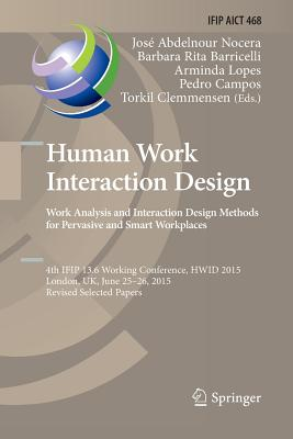 Human Work Interaction Design: Analysis and Interaction Design Methods for Pervasive and Smart Workplaces: 4th Ifip 13.6 Working Conference, Hwid 2015-cover