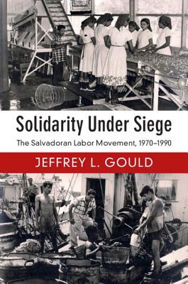 Solidarity Under Siege: The Salvadoran Labor Movement, 1970-1990-cover