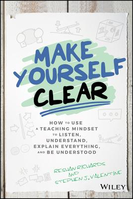 Make Yourself Clear: How to Use a Teaching Mindset to Listen, Understand, Explain Everything, and Be Understood-cover