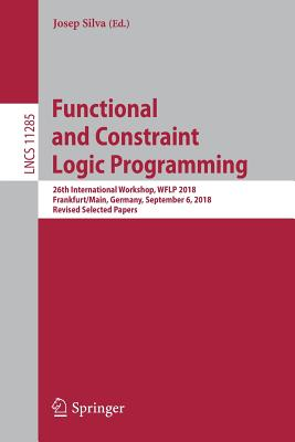 Functional and Constraint Logic Programming: 26th International Workshop, Wflp 2018, Frankfurt/Main, Germany, September 6, 2018, Revised Selected Pape
