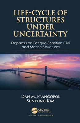 Life-Cycle of Structures Under Uncertainty: Emphasis on Fatigue-Sensitive Civil and Marine Structures-cover