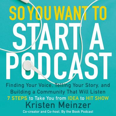 So You Want to Start a Podcast: Finding Your Voice, Telling Your Story, and Building a Community That Will Listen-cover