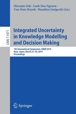 Integrated Uncertainty in Knowledge Modelling and Decision Making: 7th International Symposium, Iukm 2019, Nara, Japan, March 27-29, 2019, Proceedings