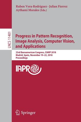Progress in Pattern Recognition, Image Analysis, Computer Vision, and Applications: 23rd Iberoamerican Congress, Ciarp 2018, Madrid, Spain, November 1-cover