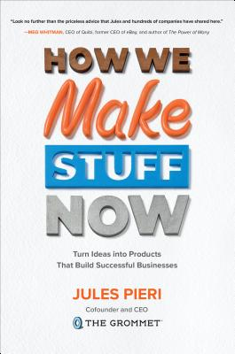 How We Make Stuff Now: Turn Ideas Into Products That Build Successful Businesses-cover