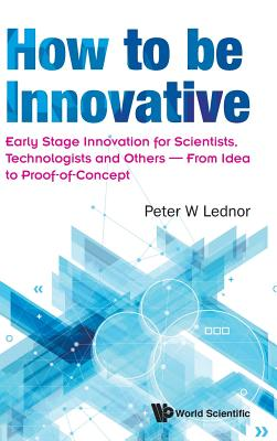 How to Be Innovative: Early Stage Innovation for Scientists, Technologists and Others - From Idea to Proof-Of-Concept-cover