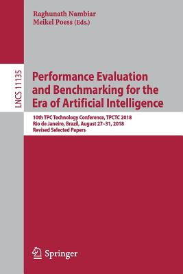Performance Evaluation and Benchmarking for the Era of Artificial Intelligence: 10th Tpc Technology Conference, Tpctc 2018, Rio de Janeiro, Brazil, Au-cover