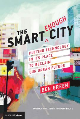 The Smart Enough City: Putting Technology in Its Place to Reclaim Our Urban Future-cover