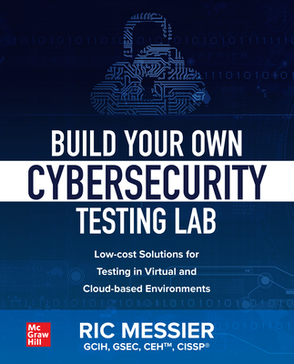 Build Your Own Cybersecurity Testing Lab: Low-Cost Solutions for Testing in Virtual and Cloud-Based Environments-cover