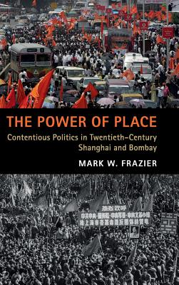The Power of Place: Contentious Politics in Twentieth-Century Shanghai and Bombay-cover
