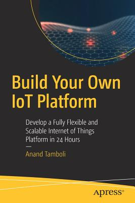 Build Your Own Iot Platform: Develop a Fully Flexible and Scalable Internet of Things Platform in 24 Hours-cover