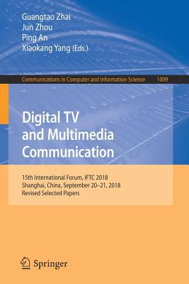 Digital TV and Multimedia Communication: 15th International Forum, Iftc 2018, Shanghai, China, September 20-21, 2018, Revised Selected Papers-cover