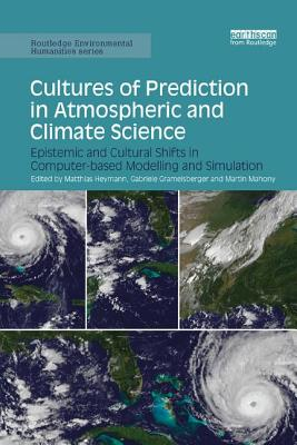 Cultures of Prediction in Atmospheric and Climate Science: Epistemic and Cultural Shifts in Computer-based Modelling and Simulation (Routledge Environmental Humanities)-cover