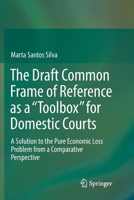 """The Draft Common Frame of Reference as a """"toolbox"""" for Domestic Courts: A Solution to the Pure Economic Loss Problem from a Comparative Perspective-cover"""