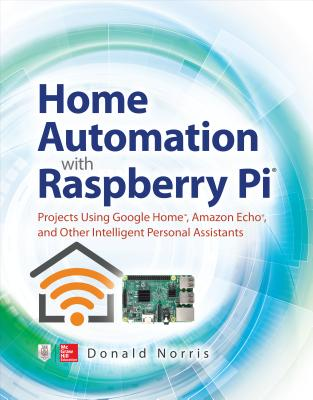 Home Automation with Raspberry Pi: Projects Using Google Home, Amazon Echo, and Other Intelligent Personal Assistants-cover