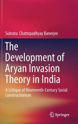 The Development of Aryan Invasion Theory in India: A Critique of Nineteenth-Century Social Constructionism-cover