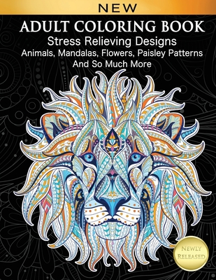 Adult Coloring Book: Stress Relieving Designs Animals, Mandalas, Flowers, Paisley Patterns And So Much More: Coloring Book For Adults-cover