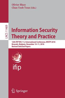 Information Security Theory and Practice: 12th Ifip Wg 11.2 International Conference, Wistp 2018, Brussels, Belgium, December 10-11, 2018, Revised Sel-cover
