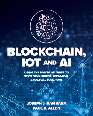 Blockchain, Iot, and Ai: Using the Power of Three to Develop Business, Technical, and Legal Solutions-cover