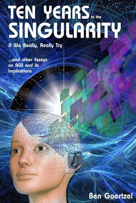 Ten Years To the Singularity If We Really Really Try: ... and other Essays on AGI and its Implications-cover