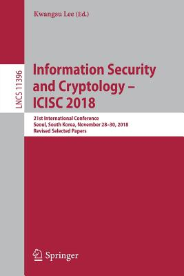 Information Security and Cryptology - Icisc 2018: 21st International Conference, Seoul, South Korea, November 28-30, 2018, Revised Selected Papers-cover