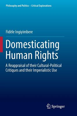 Domesticating Human Rights: A Reappraisal of Their Cultural-Political Critiques and Their Imperialistic Use-cover