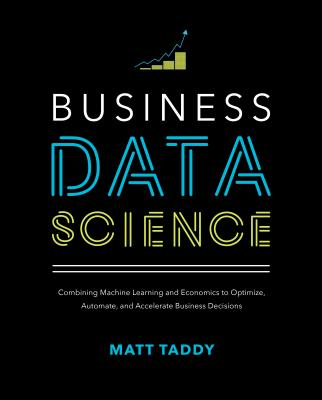 Business Data Science: Combining Machine Learning and Economics to Optimize, Automate, and Accelerate Business Decisions-cover