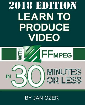 Learn to Produce Video with FFmpeg: In Thirty Minutes or Less (2018 Edition)-cover