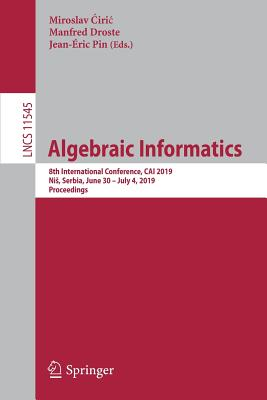 Algebraic Informatics: 8th International Conference, Cai 2019, Nis, Serbia, June 30-July 4, 2019, Proceedings-cover