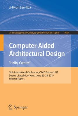 "Computer-Aided Architectural Design. ""hello, Culture"": 18th International Conference, Caad Futures 2019, Daejeon, Republic of Korea, June 26-28, 2019,-cover"