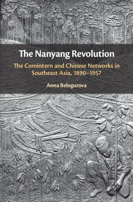 The Nanyang Revolution: The Comintern and Chinese Networks in Southeast Asia, 1890-1957