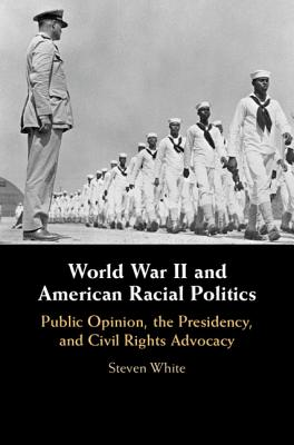 World War II and American Racial Politics: Public Opinion, the Presidency, and Civil Rights Advocacy-cover