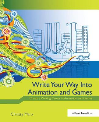 Write Your Way Into Animation and Games: Create a Writing Career in Animation and Games-cover