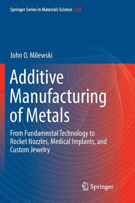 Additive Manufacturing of Metals: From Fundamental Technology to Rocket Nozzles, Medical Implants, and Custom Jewelry-cover