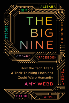 The Big Nine: How the Tech Titans and Their Thinking Machines Could Warp Humanity-cover