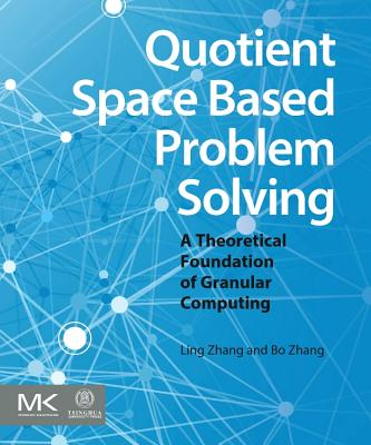 Quotient Space Based Problem Solving: A Theoretical Foundation of Granular Computing-cover