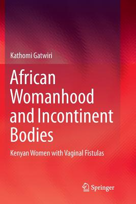 African Womanhood and Incontinent Bodies: Kenyan Women with Vaginal Fistulas-cover