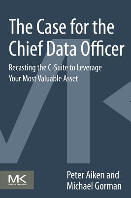 The Case for the Chief Data Officer: Recasting the C-Suite to Leverage Your Most Valuable Asset-cover