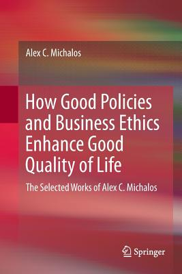 How Good Policies and Business Ethics Enhance Good Quality of Life: The Selected Works of Alex C. Michalos-cover