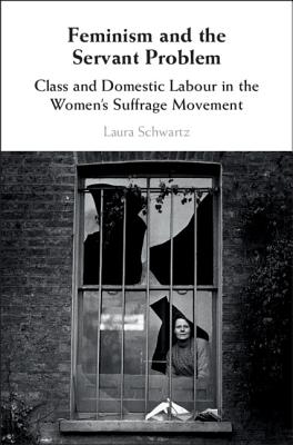 Feminism and the Servant Problem: Class and Domestic Labour in the Women's Suffrage Movement-cover