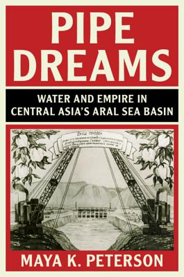 Pipe Dreams: Water and Empire in Central Asia's Aral Sea Basin-cover