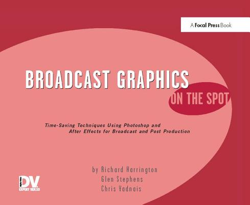 Broadcast Graphics on the Spot: Timesaving Techniques Using Photoshop and After Effects for Broadcast and Post Production-cover