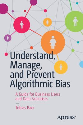 Understand, Manage, and Prevent Algorithmic Bias: A Guide for Business Users and Data Scientists-cover