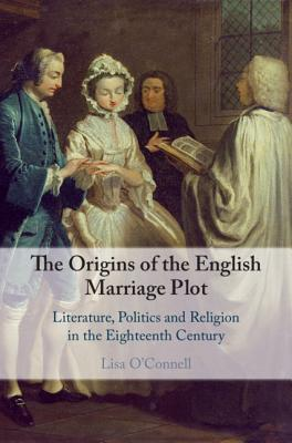 The Origins of the English Marriage Plot: Literature, Politics and Religion in the Eighteenth Century-cover
