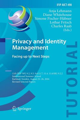 Privacy and Identity Management. Facing Up to Next Steps: 11th Ifip Wg 9.2, 9.5, 9.6/11.7, 11.4, 11.6/Sig 9.2.2 International Summer School, Karlstad,-cover